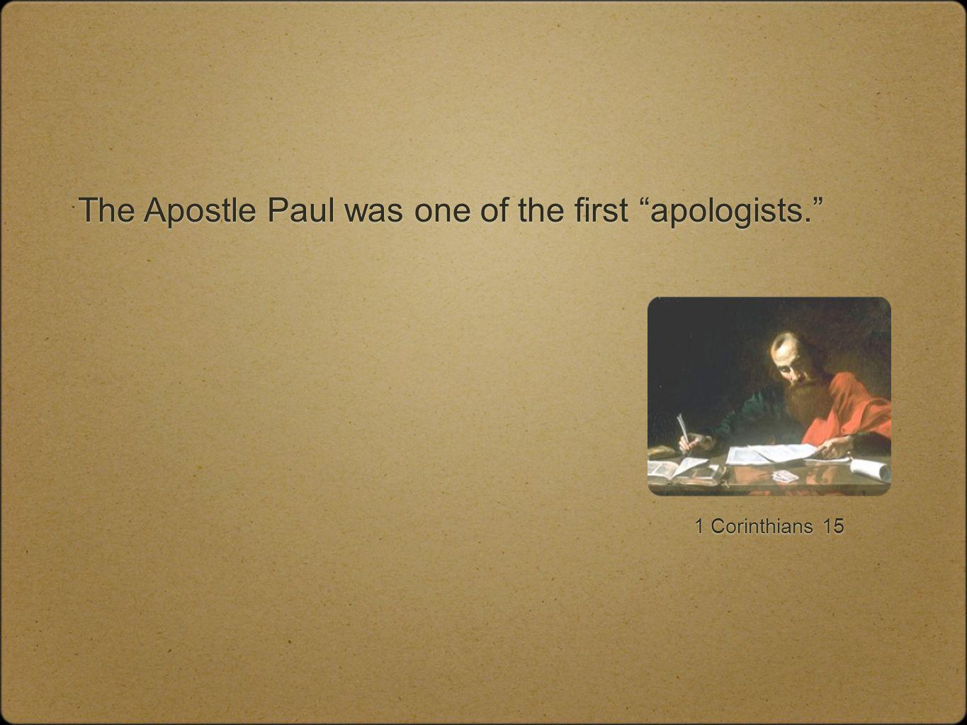 The Apostle Paul was one of the first apologists. 1 Corinthians 15