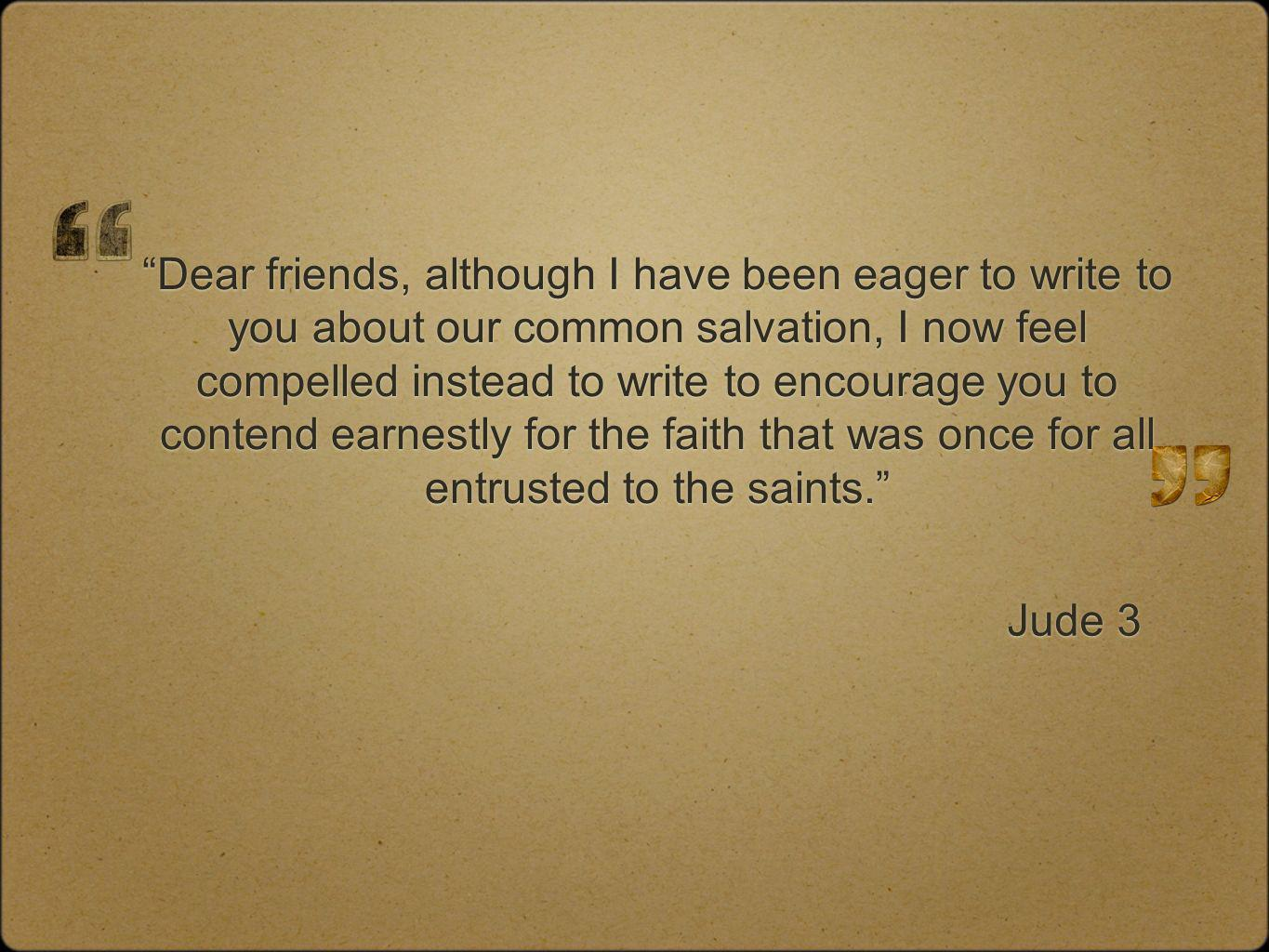 Dear friends, although I have been eager to write to you about our common salvation, I now feel compelled instead to write to encourage you to contend earnestly for the faith that was once for all entrusted to the saints.