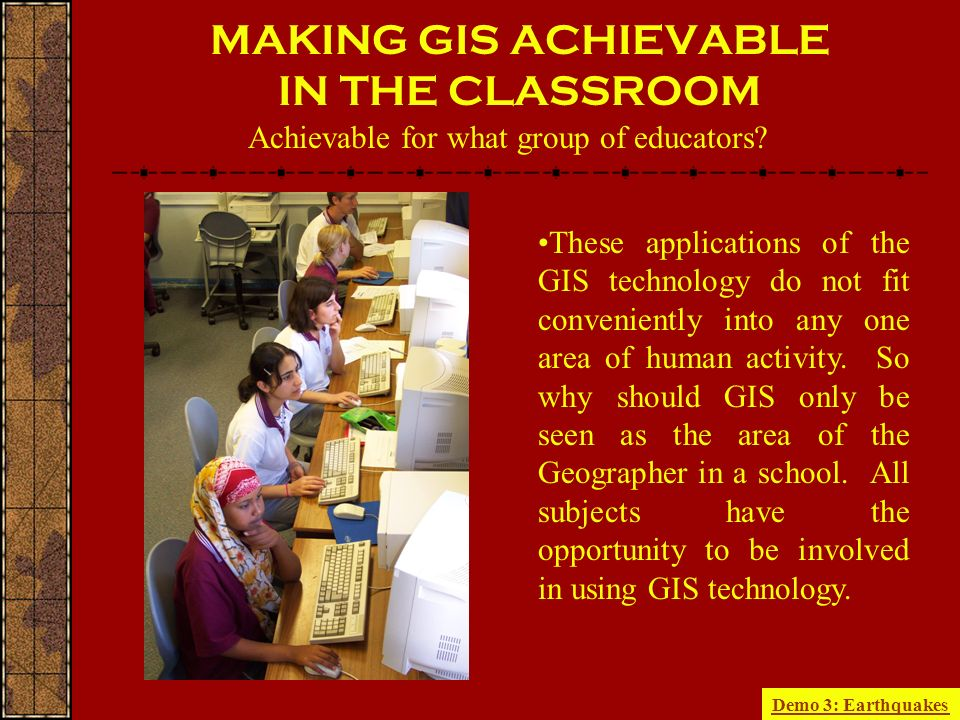 MAKING GIS ACHIEVABLE IN THE CLASSROOM These applications of the GIS technology do not fit conveniently into any one area of human activity.