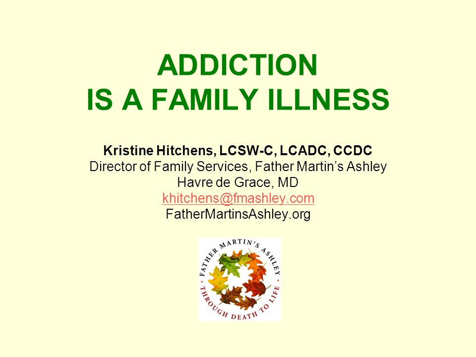 ADDICTION IS A FAMILY ILLNESS Kristine Hitchens, LCSW-C, LCADC, CCDC Director of Family Services, Father Martins Ashley Havre de Grace, MD khitchens@f