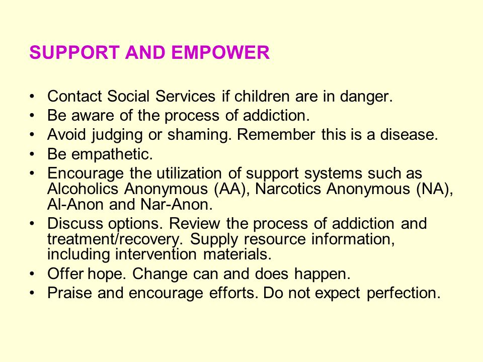 SUPPORT AND EMPOWER Contact Social Services if children are in danger. Be aware of the process of addiction. Avoid judging or shaming. Remember this i