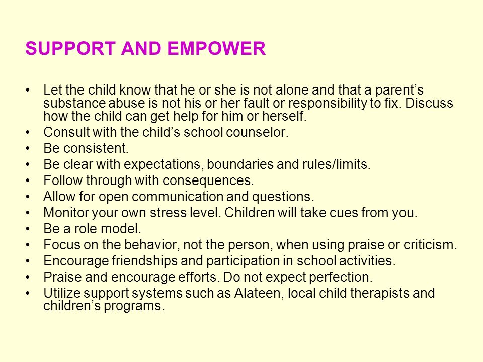 SUPPORT AND EMPOWER Let the child know that he or she is not alone and that a parents substance abuse is not his or her fault or responsibility to fix