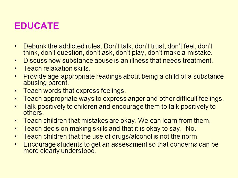 EDUCATE Debunk the addicted rules: Dont talk, dont trust, dont feel, dont think, dont question, dont ask, dont play, dont make a mistake. Discuss how