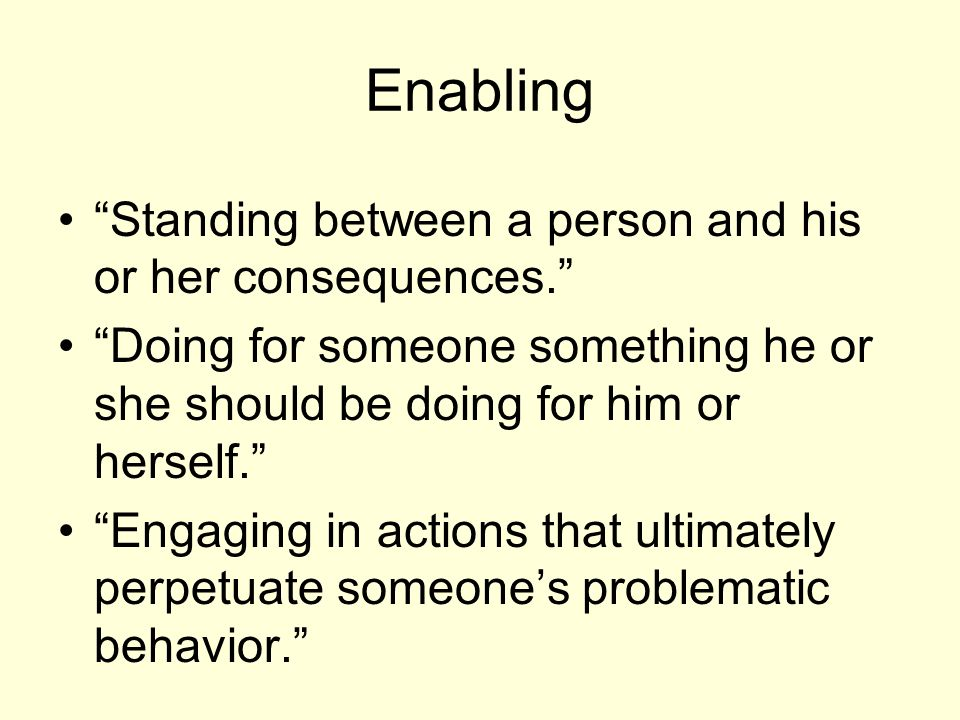 Enabling Standing between a person and his or her consequences. Doing for someone something he or she should be doing for him or herself. Engaging in