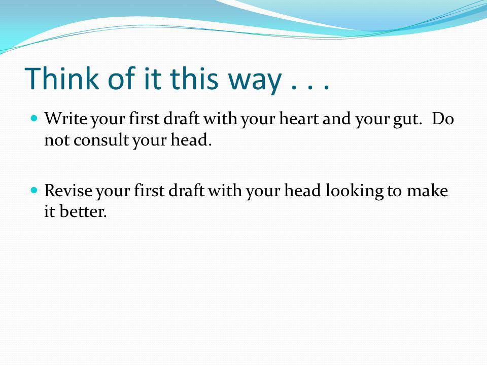 Think of it this way... Write your first draft with your heart and your gut.