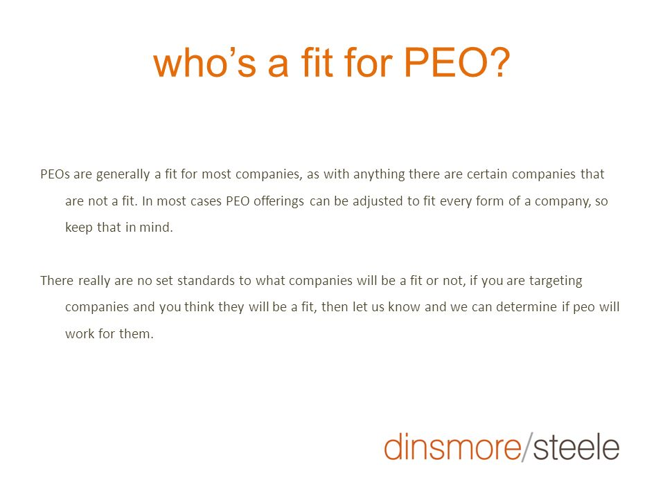 whos a fit for PEO? PEOs are generally a fit for most companies, as with anything there are certain companies that are not a fit. In most cases PEO of