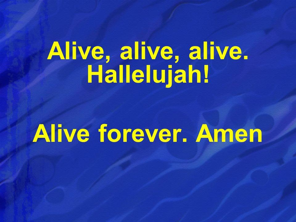 Alive, alive, alive. Hallelujah! Alive forever. Amen