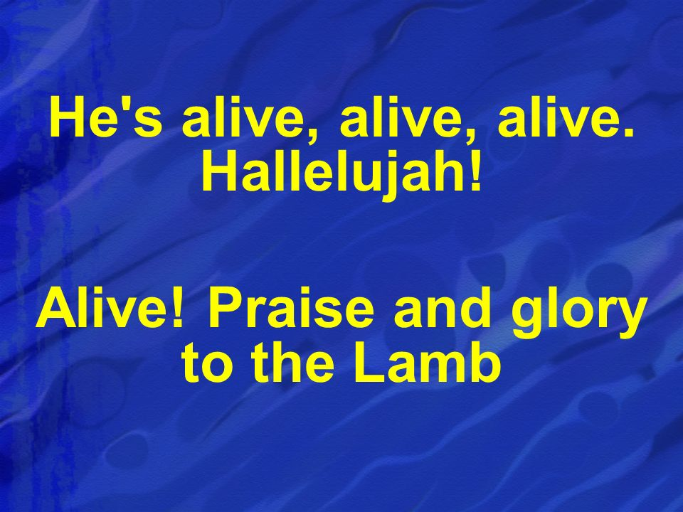 He's alive, alive, alive. Hallelujah! Alive! Praise and glory to the Lamb