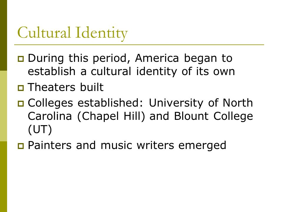 Cultural Identity During this period, America began to establish a cultural identity of its own Theaters built Colleges established: University of Nor
