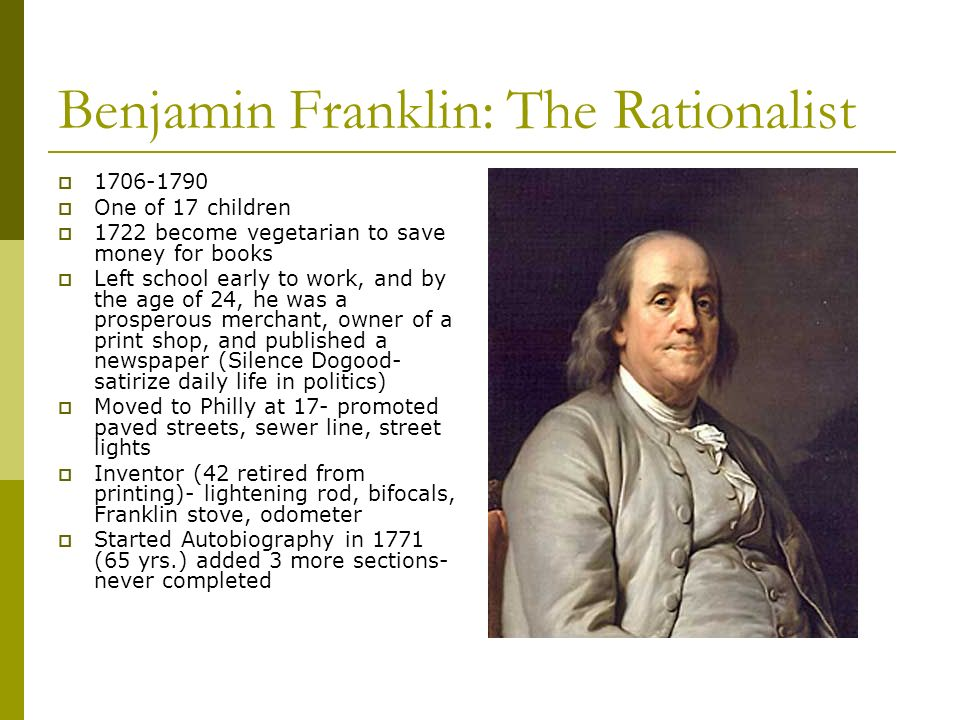 Benjamin Franklin: The Rationalist 1706-1790 One of 17 children 1722 become vegetarian to save money for books Left school early to work, and by the a