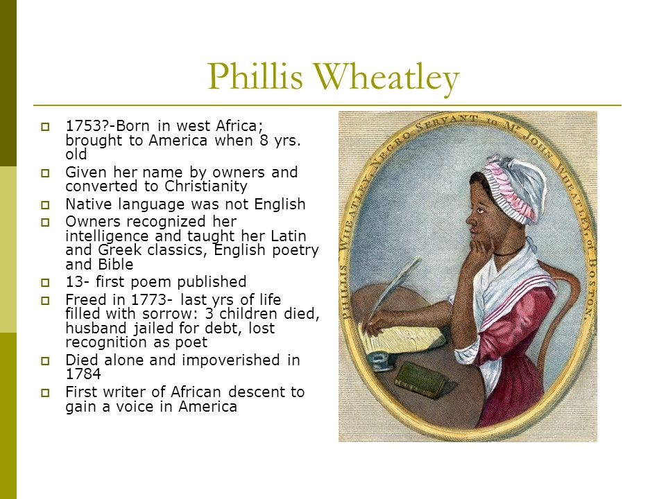 Phillis Wheatley 1753?-Born in west Africa; brought to America when 8 yrs. old Given her name by owners and converted to Christianity Native language