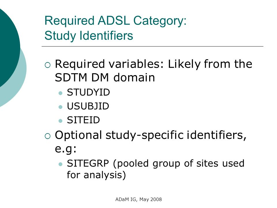 ADaM IG, May 2008 Required ADSL Category: Study Identifiers Required variables: Likely from the SDTM DM domain STUDYID USUBJID SITEID Optional study-s