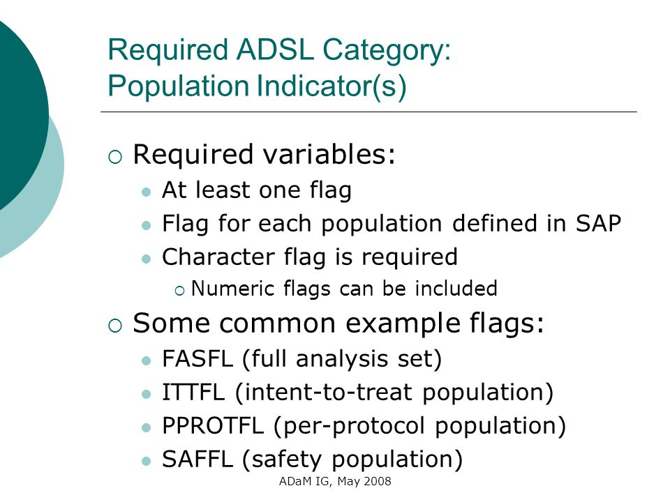 ADaM IG, May 2008 Required ADSL Category: Population Indicator(s) Required variables: At least one flag Flag for each population defined in SAP Charac