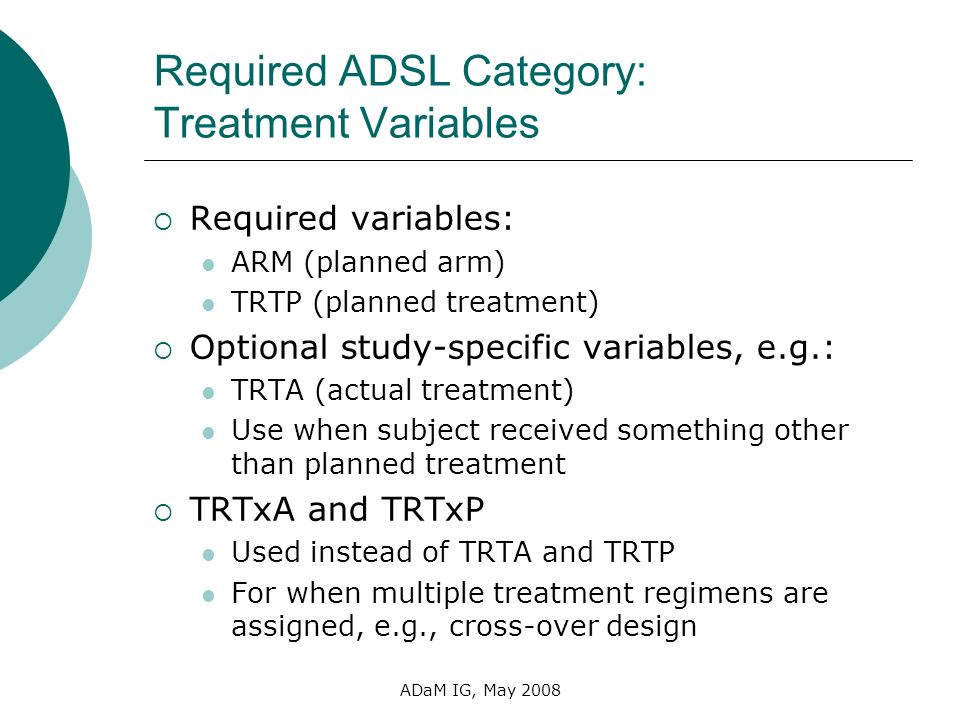 ADaM IG, May 2008 Required ADSL Category: Treatment Variables Required variables: ARM (planned arm) TRTP (planned treatment) Optional study-specific v
