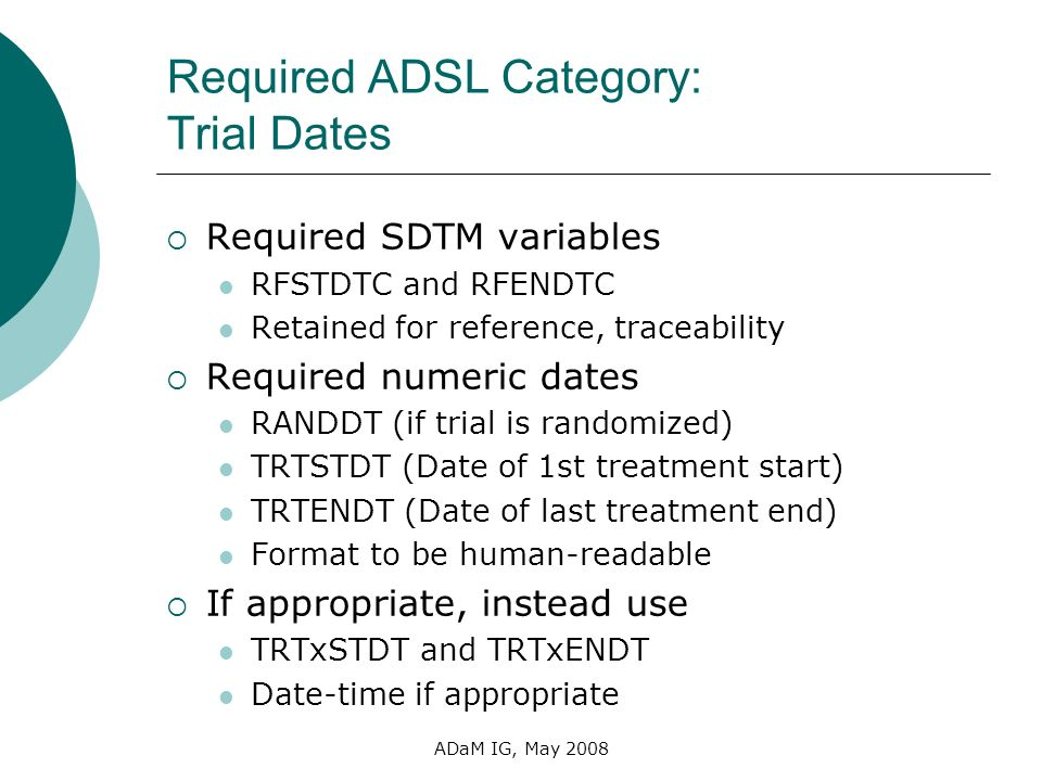 ADaM IG, May 2008 Required ADSL Category: Trial Dates Required SDTM variables RFSTDTC and RFENDTC Retained for reference, traceability Required numeri