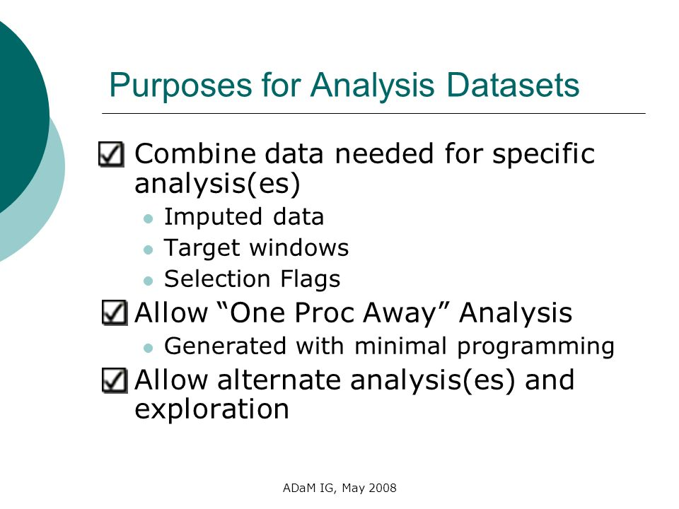 ADaM IG, May 2008 Purposes for Analysis Datasets Combine data needed for specific analysis(es) Imputed data Target windows Selection Flags Allow One P
