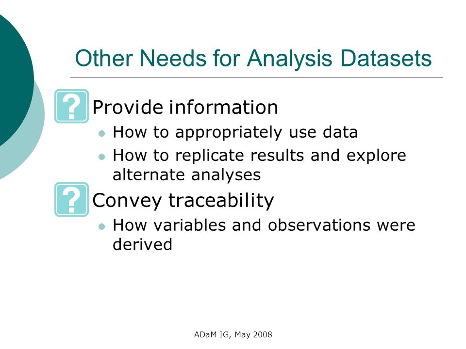 ADaM IG, May 2008 Other Needs for Analysis Datasets Provide information How to appropriately use data How to replicate results and explore alternate a