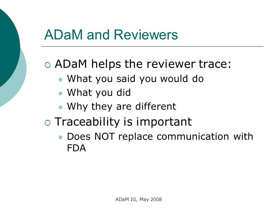 ADaM IG, May 2008 ADaM and Reviewers ADaM helps the reviewer trace: What you said you would do What you did Why they are different Traceability is imp