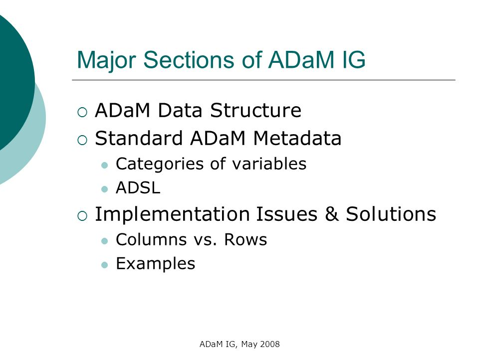ADaM IG, May 2008 Major Sections of ADaM IG ADaM Data Structure Standard ADaM Metadata Categories of variables ADSL Implementation Issues & Solutions
