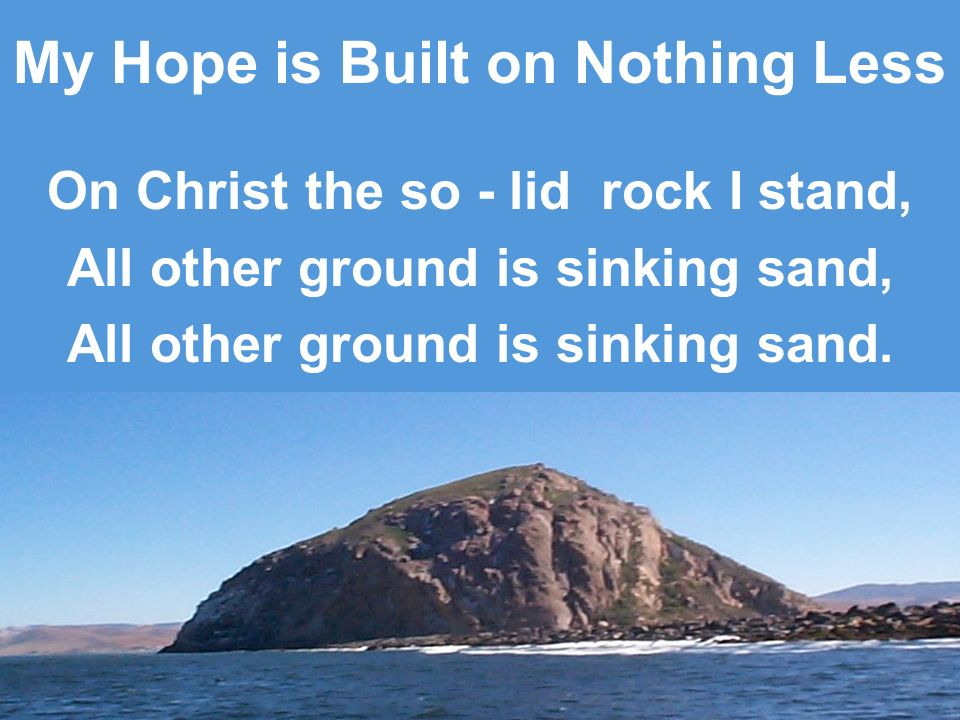 My Hope is Built on Nothing Less On Christ the so - lid rock I stand, All other ground is sinking sand, All other ground is sinking sand.