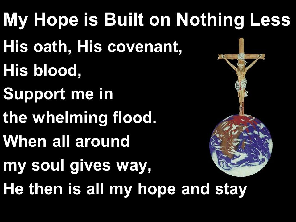 My Hope is Built on Nothing Less His oath, His covenant, His blood, Support me in the whelming flood. When all around my soul gives way, He then is al