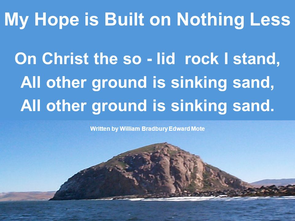 My Hope is Built on Nothing Less On Christ the so - lid rock I stand, All other ground is sinking sand, All other ground is sinking sand. Written by W