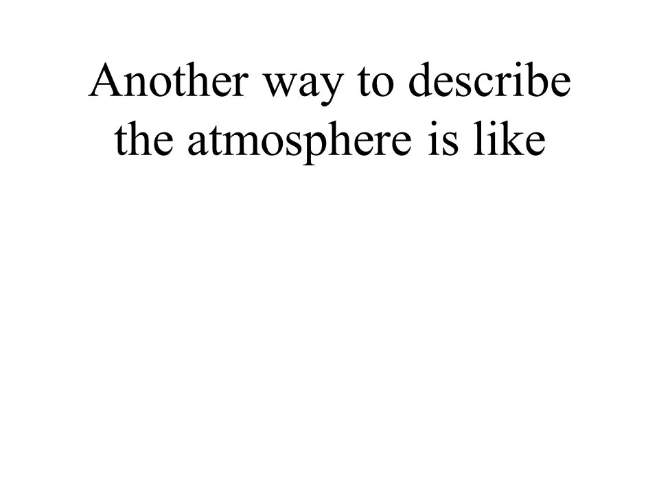 Another way to describe the atmosphere is like