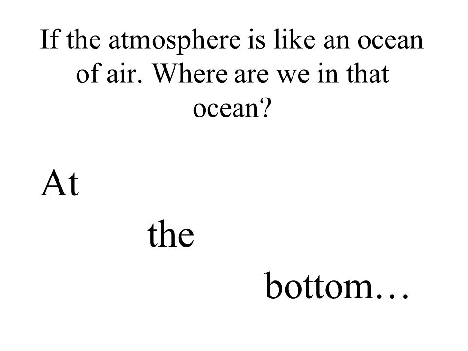 If the atmosphere is like an ocean of air. Where are we in that ocean? At the bottom…
