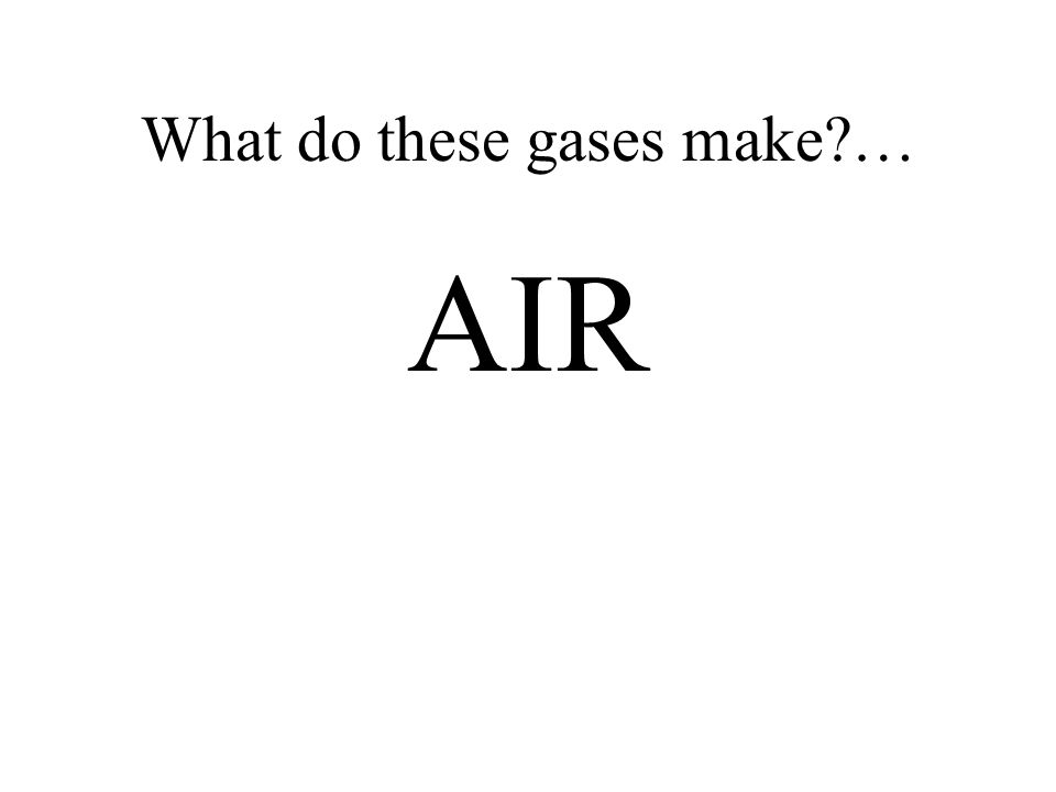 What do these gases make?… AIR