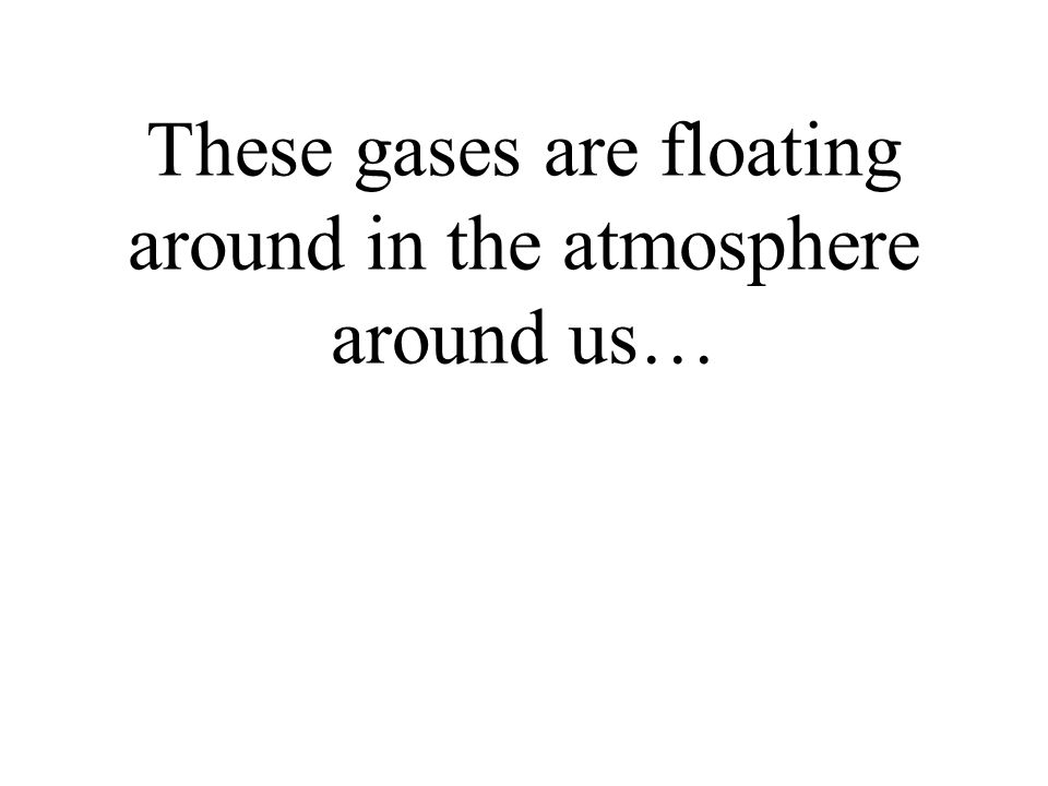 These gases are floating around in the atmosphere around us…