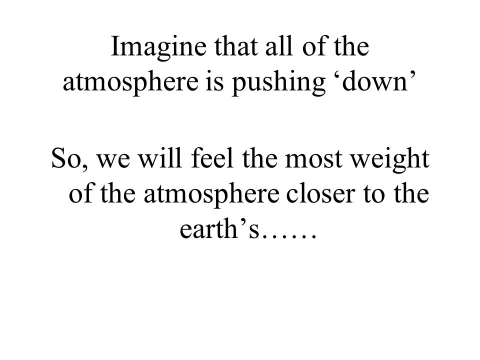 Imagine that all of the atmosphere is pushing down So, we will feel the most weight of the atmosphere closer to the earths……