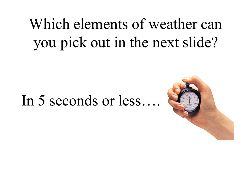 Which elements of weather can you pick out in the next slide? In 5 seconds or less….