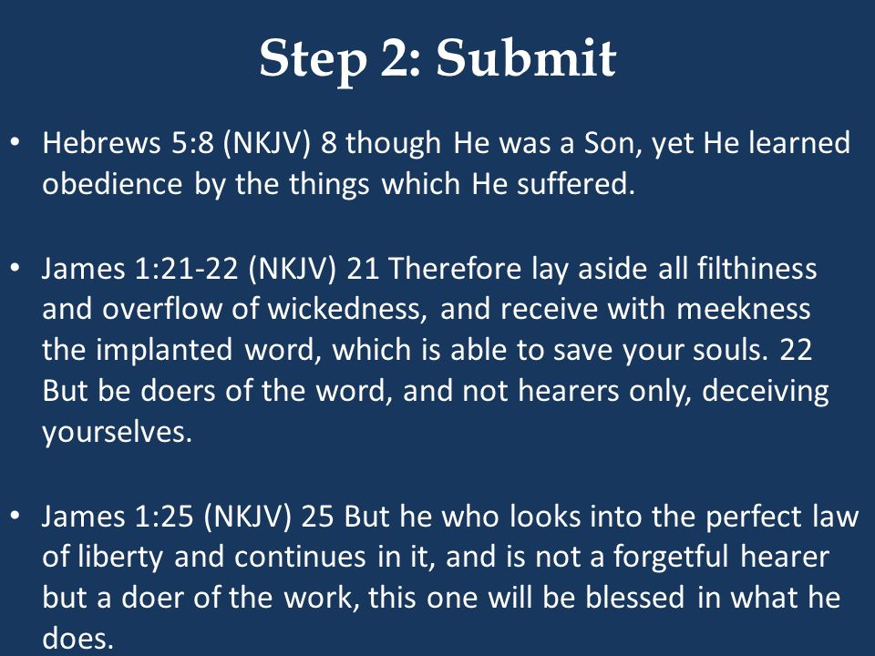 Step 2: Submit Hebrews 5:8 (NKJV) 8 though He was a Son, yet He learned obedience by the things which He suffered. James 1:21-22 (NKJV) 21 Therefore l