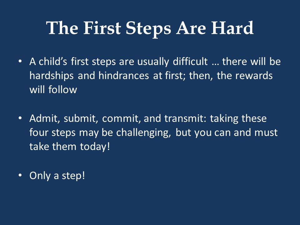 The First Steps Are Hard A childs first steps are usually difficult … there will be hardships and hindrances at first; then, the rewards will follow A