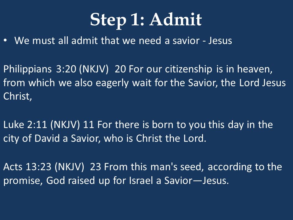 Step 1: Admit We must all admit that we need a savior - Jesus Philippians 3:20 (NKJV) 20 For our citizenship is in heaven, from which we also eagerly