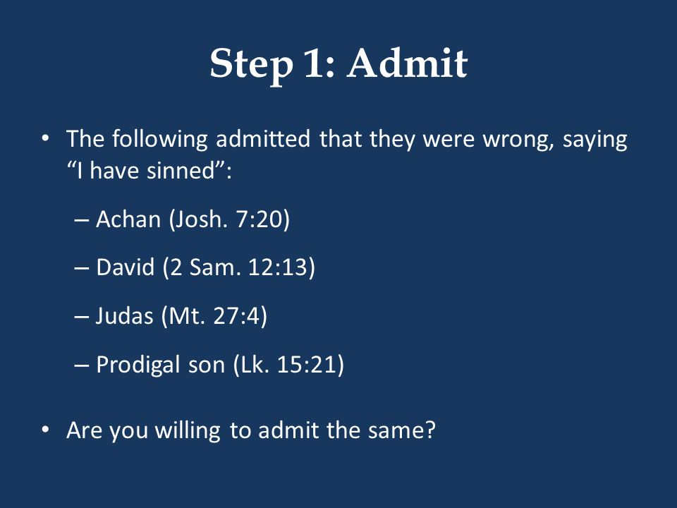 Step 1: Admit The following admitted that they were wrong, saying I have sinned: – Achan (Josh. 7:20) – David (2 Sam. 12:13) – Judas (Mt. 27:4) – Prod