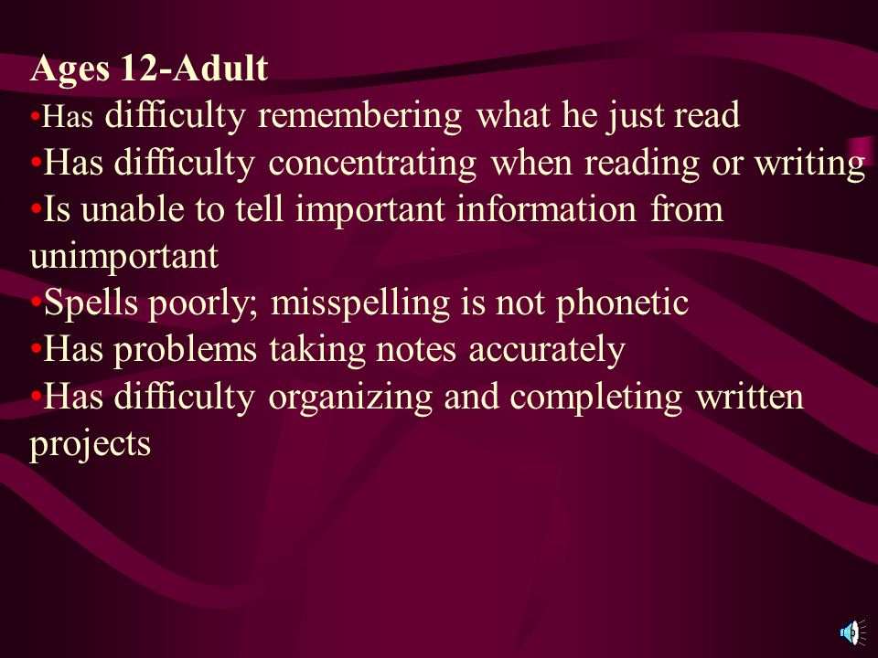 Ages 12-Adult Has difficulty remembering what he just read Has difficulty concentrating when reading or writing Is unable to tell important information from unimportant Spells poorly; misspelling is not phonetic Has problems taking notes accurately Has difficulty organizing and completing written projects