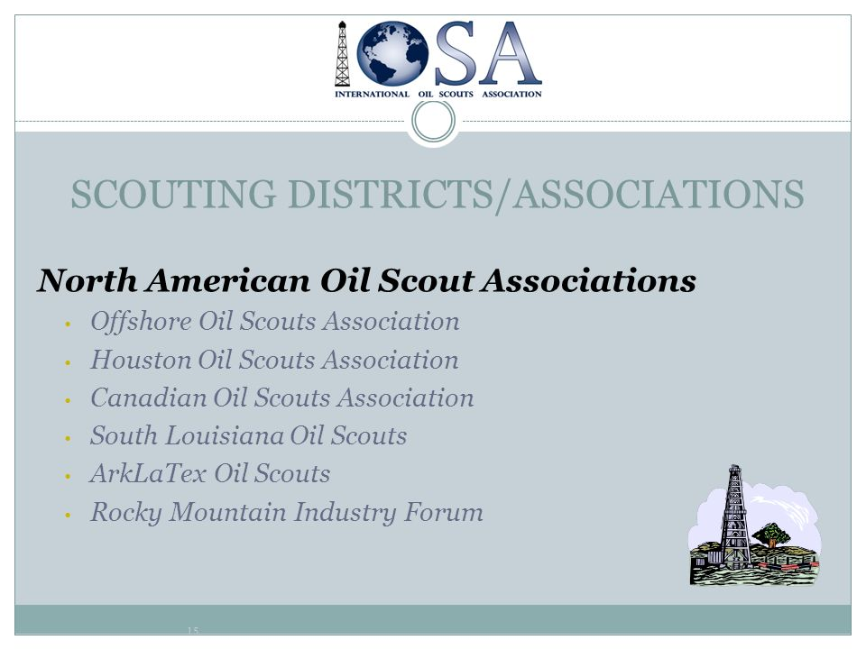 15 SCOUTING DISTRICTS/ASSOCIATIONS North American Oil Scout Associations Offshore Oil Scouts Association Houston Oil Scouts Association Canadian Oil S