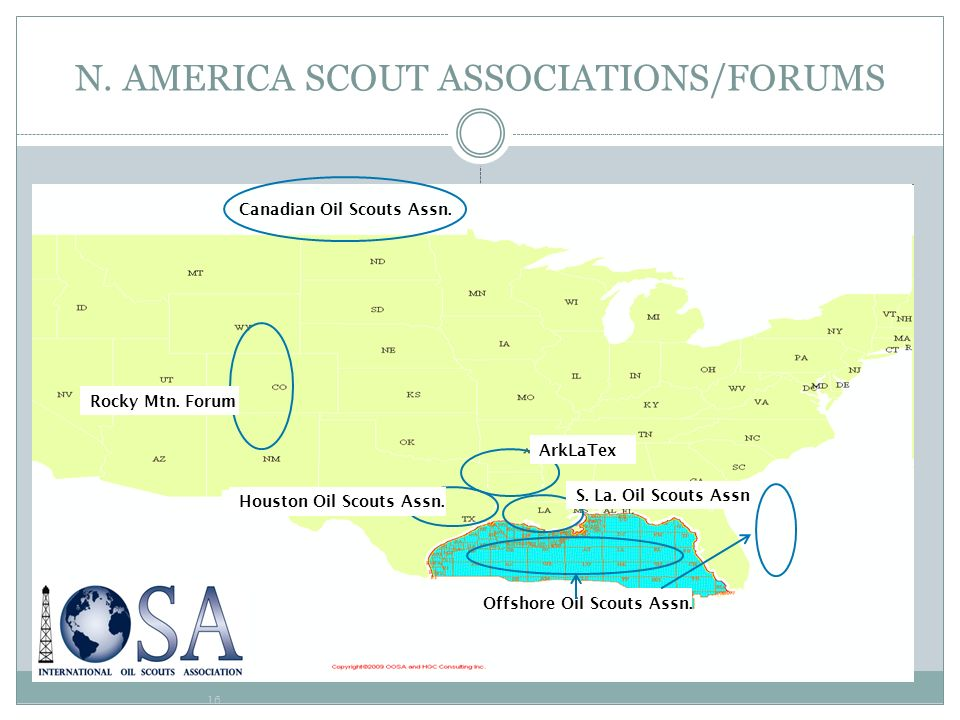 16 N. AMERICA SCOUT ASSOCIATIONS/FORUMS Canadian Oil Scouts Assn. Rocky Mtn. Forum Offshore Oil Scouts Assn. Houston Oil Scouts Assn. S. La. Oil Scout