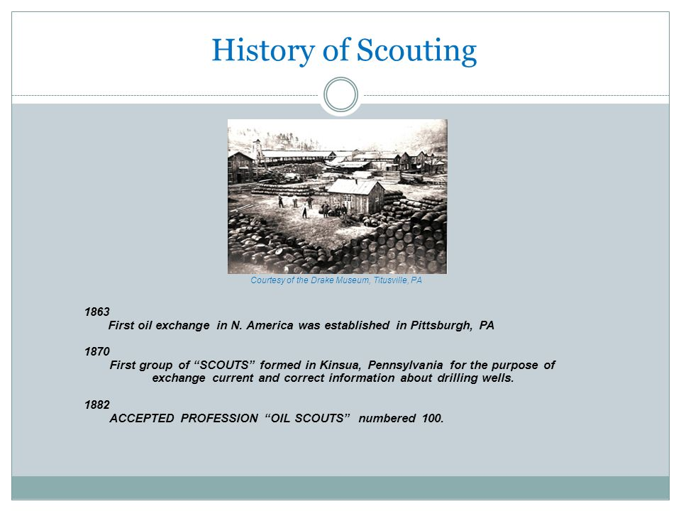 History of Scouting 1863 First oil exchange in N. America was established in Pittsburgh, PA 1870 First group of SCOUTS formed in Kinsua, Pennsylvania