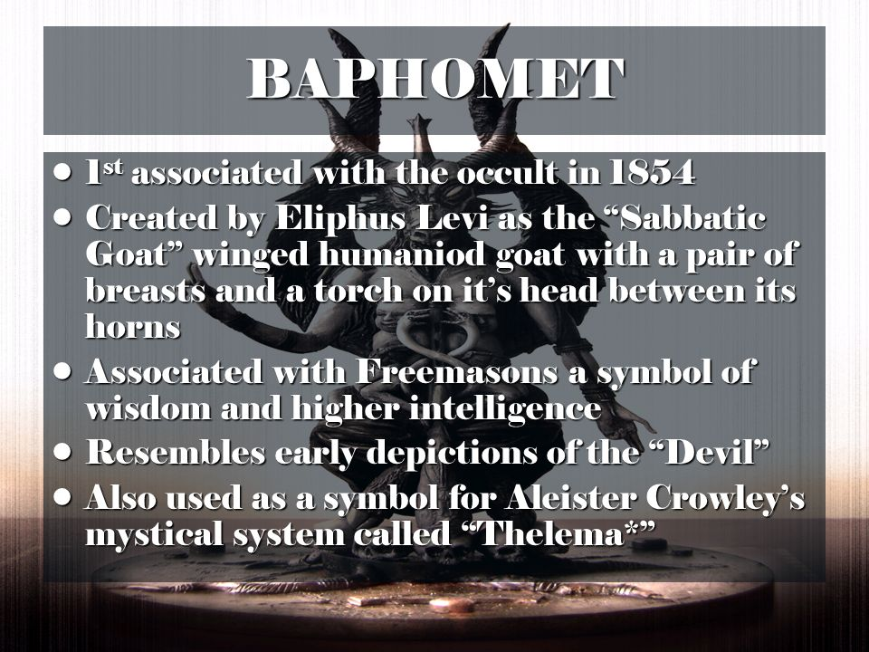 BAPHOMET 1 st associated with the occult in st associated with the occult in 1854 Created by Eliphus Levi as the Sabbatic Goat winged humaniod goat with a pair of breasts and a torch on its head between its hornsCreated by Eliphus Levi as the Sabbatic Goat winged humaniod goat with a pair of breasts and a torch on its head between its horns Associated with Freemasons a symbol of wisdom and higher intelligenceAssociated with Freemasons a symbol of wisdom and higher intelligence Resembles early depictions of the DevilResembles early depictions of the Devil Also used as a symbol for Aleister Crowleys mystical system called Thelema*Also used as a symbol for Aleister Crowleys mystical system called Thelema*