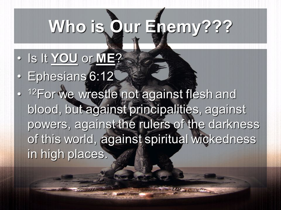 Is It YOU or ME?Is It YOU or ME? Ephesians 6:12Ephesians 6:12 12 For we wrestle not against flesh and blood, but against principalities, against power