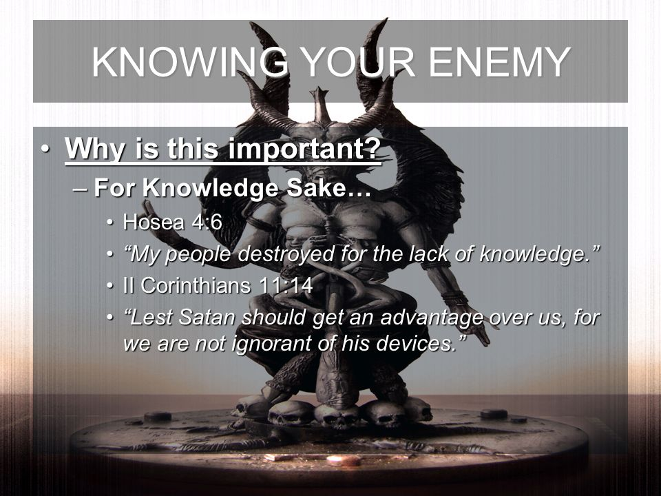 KNOWING YOUR ENEMY Why is this important?Why is this important? –For Knowledge Sake… Hosea 4:6Hosea 4:6 My people destroyed for the lack of knowledge.