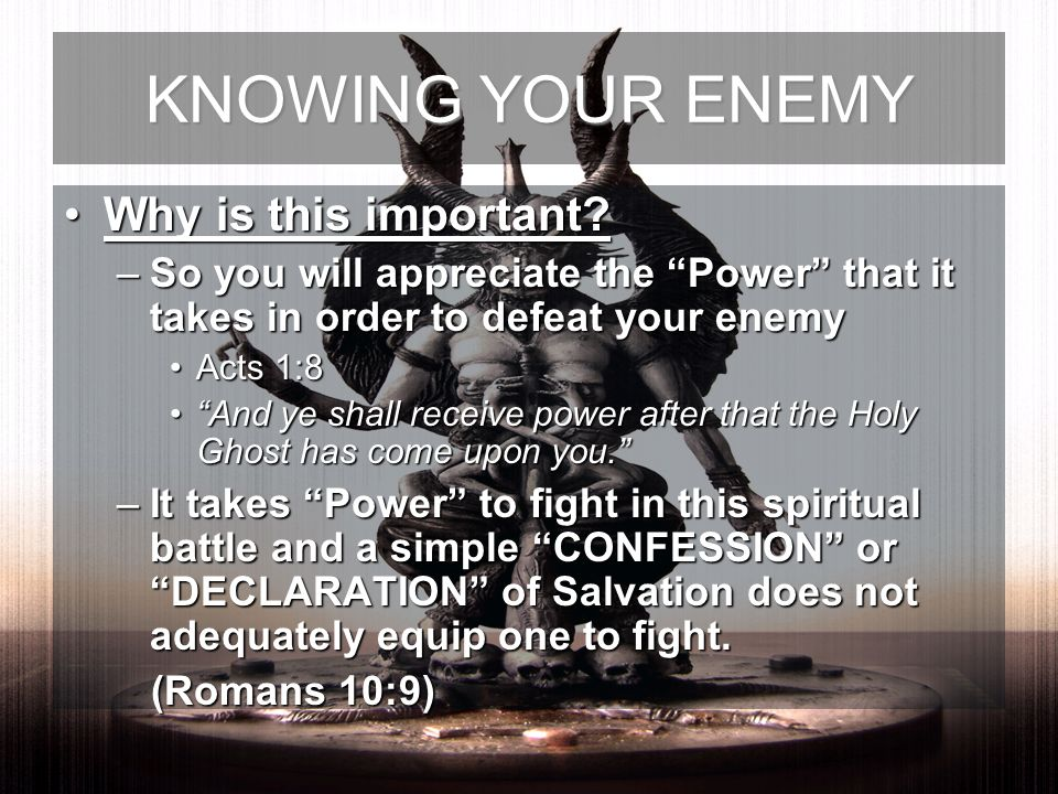 Why is this important?Why is this important? –So you will appreciate the Power that it takes in order to defeat your enemy Acts 1:8Acts 1:8 And ye sha