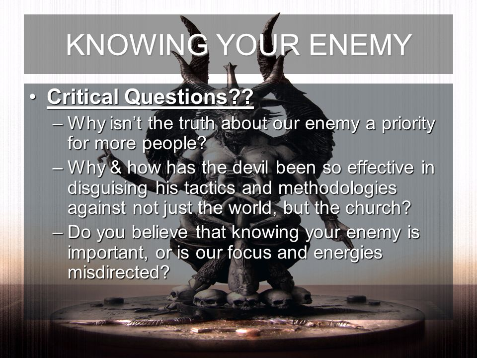 Critical Questions??Critical Questions?? –Why isnt the truth about our enemy a priority for more people? –Why & how has the devil been so effective in