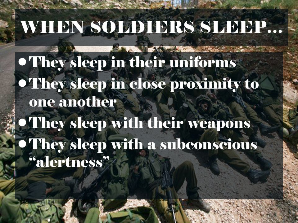 WHEN SOLDIERS SLEEP… They sleep in their uniforms They sleep in close proximity to one another They sleep with their weapons They sleep with a subcons