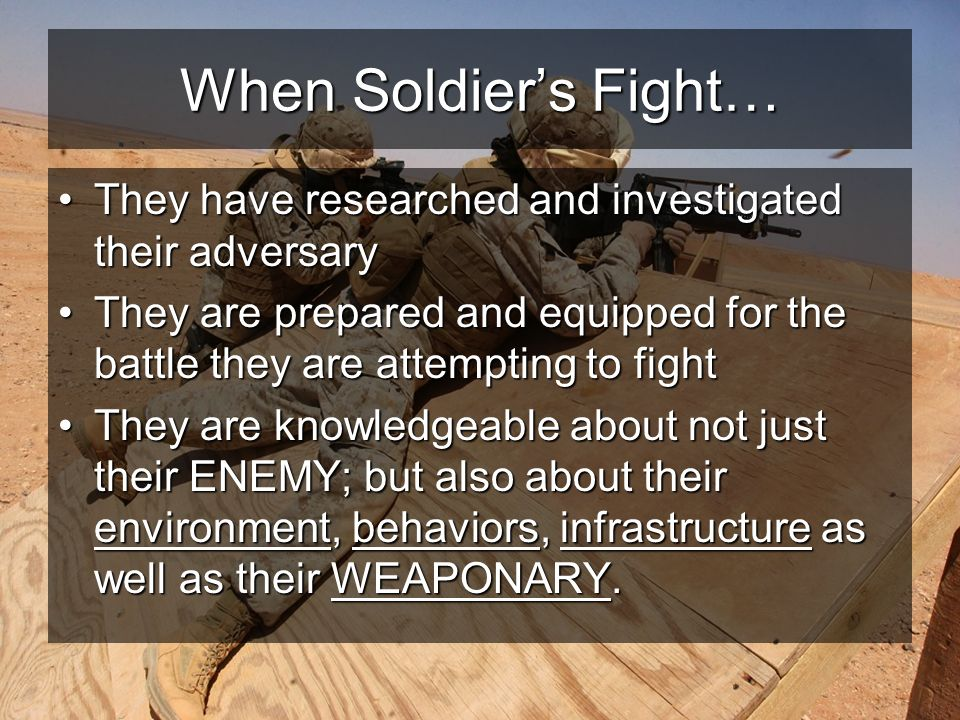 When Soldiers Fight… They have researched and investigated their adversaryThey have researched and investigated their adversary They are prepared and equipped for the battle they are attempting to fightThey are prepared and equipped for the battle they are attempting to fight They are knowledgeable about not just their ENEMY; but also about their environment, behaviors, infrastructure as well as their WEAPONARY.They are knowledgeable about not just their ENEMY; but also about their environment, behaviors, infrastructure as well as their WEAPONARY.