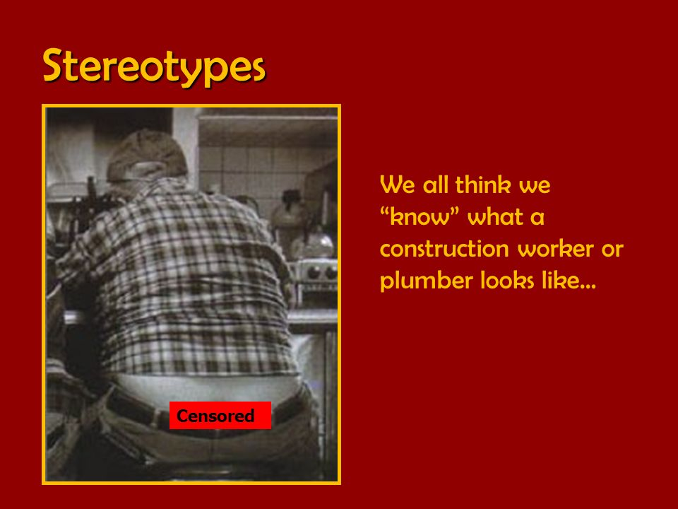Stereotypes We all think we know what a construction worker or plumber looks like… Censored