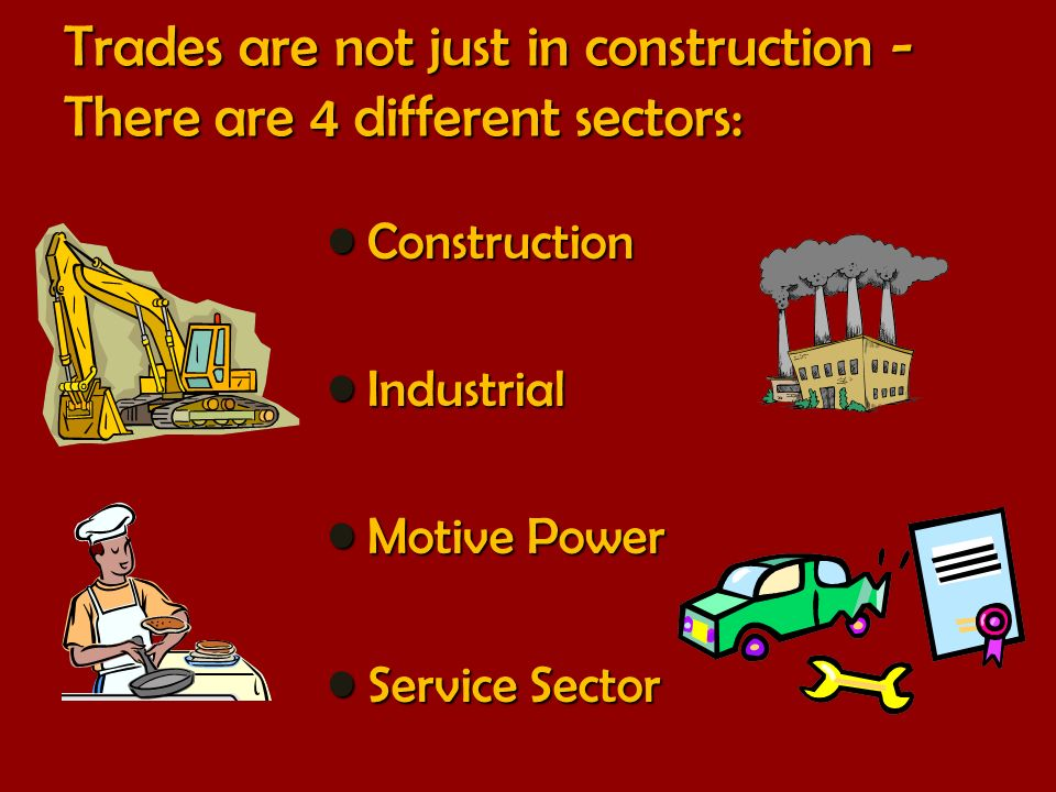 Trades are not just in construction - There are 4 different sectors: Construction Construction Industrial Industrial Motive Power Motive Power Service Sector Service Sector