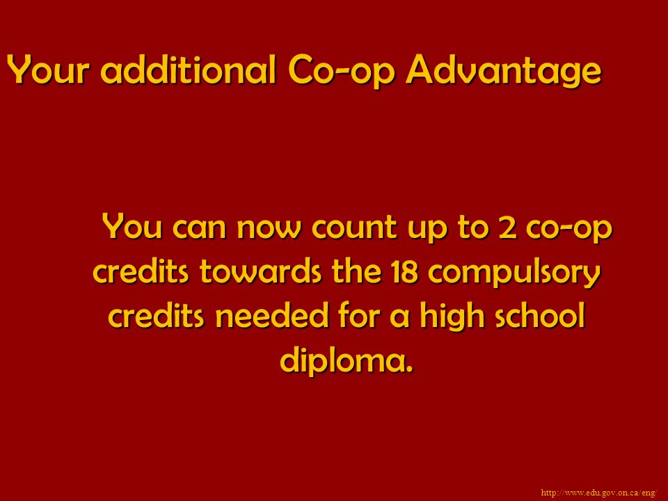 Your additional Co-op Advantage You can now count up to 2 co-op credits towards the 18 compulsory credits needed for a high school diploma.